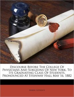 Discourse before the College of Physicians and Surgeons of New York, to its graduating class of students, pronounced at Steinway Hall May 16, 1882 Luther R Marsh