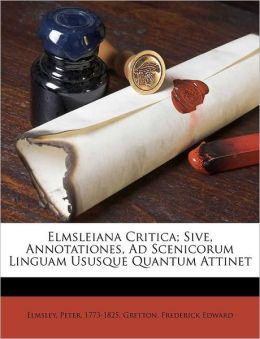 Elmsleiana Critica; Sive, Annotationes, Ad Scenicorum Linguam Ususque Quantum Attinet