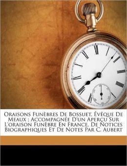 Oraisons Fun Bres De Bossuet, V Que De Meaux ; Accompagn E D'Un Aper U Sur L'Oraison Fun Bre En France, De Notices Biographiques Et De Notes Par C. Aubert