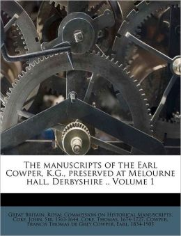 The manuscripts of the Earl Cowper, K.G., preserved at Melourne hall, Derbyshire .. Volume 1