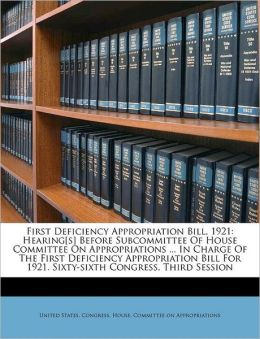 First Deficiency Appropriation Bill, 1921: Hearing[s] Before Subcommittee Of House Committee On Appropriations ... In Charge Of The First Deficiency Appropriation Bill For 1921. Sixty-sixth Congress, Third Session