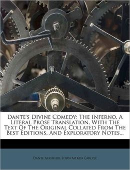 Dante's Divine Comedy: The Inferno, A Literal Prose Translation, With The Text Of The Original Collated From The Best Editions, And Exploratory Notes...
