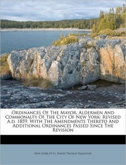Ordinances Of The Mayor, Aldermen And Commonalty Of The City Of New York: Revised A.d. 1859. With The Amendments Thereto And Additional Ordinances Passed Since The Revision