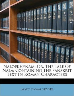 Nalopkhynam; Or, The Tale Of Nala; Containing The Sanskrit Text In Roman Characters