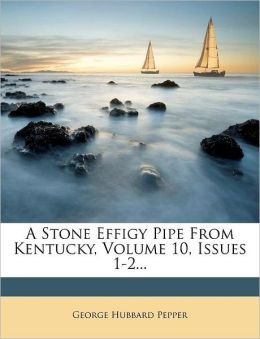 A Stone Effigy Pipe From Kentucky, Volume 10, Issues 1-2...