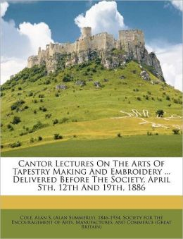 Cantor Lectures On The Arts Of Tapestry Making And Embroidery ... Delivered Before The Society, April 5th, 12th And 19th, 1886