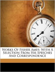 Works Of Fisher Ames: With A Selection From His Speeches And Correspondence
