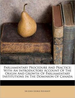 Parliamentary Procedure And Practice: With An Introductory Account Of The Origin And Growth Of Parliamentary Institutions In The Dominion Of Canada