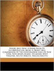 Where And How: A Hand Book Of Incorporation. Being A Digest And Comparison Of The Corporation Laws Of New York, New Jersey, Maine, Delaware, West Virginia, South Dakota, Massachusetts