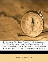 Response To The Charges Presented To The Presbytery Of Cincinnati By The Committee Of Prosecution: With Rejoinder To The Committee's Reply