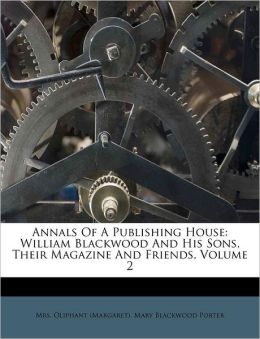 Annals Of A Publishing House: William Blackwood And His Sons, Their Magazine And Friends, Volume 2