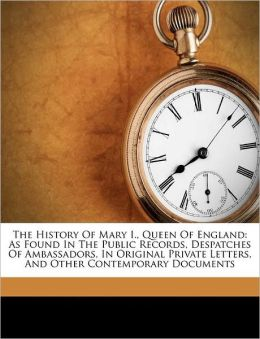 The History Of Mary I., Queen Of England: As Found In The Public Records, Despatches Of Ambassadors, In Original Private Letters, And Other Contemporary Documents