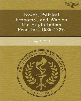 Power, Political Economy, and War on the Anglo-Indian Frontier, 1636-1727.