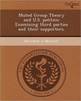 Muted Group Theory and U.S. politics: Examining third parties and their supporters.