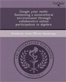 Google your math: Sustaining a sociocultural environment through collaborative online participation in algebra.