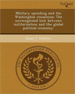 Military spending and the Washington consensus: The unrecognized link between militarization and the global political economy.