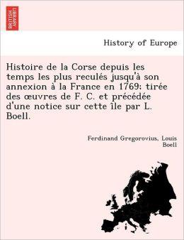 Histoire de la Corse depuis les temps les plus recule s jusqu'a son annexion a la France en 1769; tire e des uvres de F. C. et pre ce de e d'une notice sur cette i le par L. Boell.