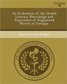 An Evaluation of the Health Literacy Knowledge and Experience of Registered Nurses in Georgia.