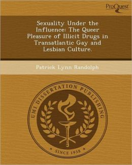 Sexuality Under the Influence: The Queer Pleasure of Illicit Drugs in Transatlantic Gay and Lesbian Culture.