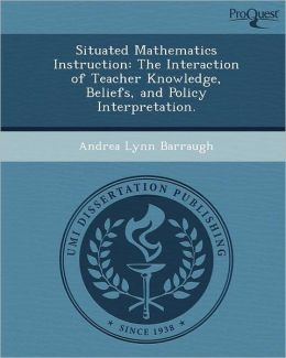 Situated Mathematics Instruction: The Interaction of Teacher Knowledge, Beliefs, and Policy Interpretation.