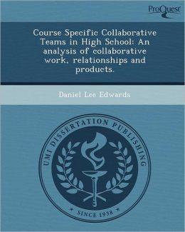 Course Specific Collaborative Teams in High School: An analysis of collaborative work, relationships and products.