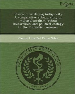 Environmentalizing indigeneity: A comparative ethnography on multiculturalism, ethnic hierarchies, and political ecology in the Colombian Amazon.