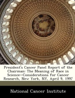 President's Cancer Panel Report of the Chairman: The Meaning of Race in Science-Considerations for Cancer Research, New York, NY, April 9, 1997