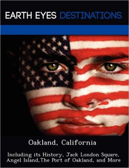 Oakland, California: Including its History, Jack London Square, Angel Island,The Port of Oakland, and More