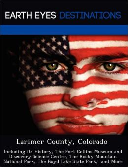 Larimer County, Colorado: Including its History, The Fort Collins Museum and Discovery Science Center, The Rocky Mountain National Park, The Boyd Lake State Park, and More