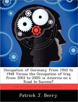 Occupation of Germany from 1945 to 1948 Versus the Occupation of Iraq from 2003 to 2005: is America on a Road to Success?
