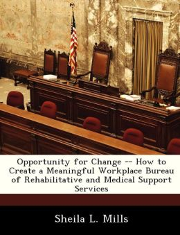 Opportunity for Change -- How to Create a Meaningful Workplace Bureau of Rehabilitative and Medical Support Services