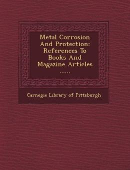Metal Corrosion and Protection: References to Books and Magazine Articles ......