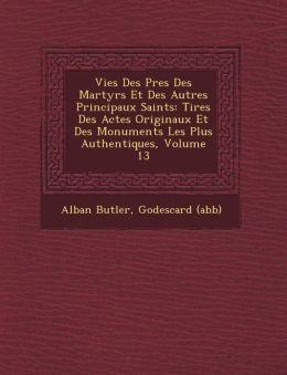 Vies Des P res Des Martyrs Et Des Autres Principaux Saints: Tir es Des Actes Originaux Et Des Monuments Les Plus Authentiques, Volume 13