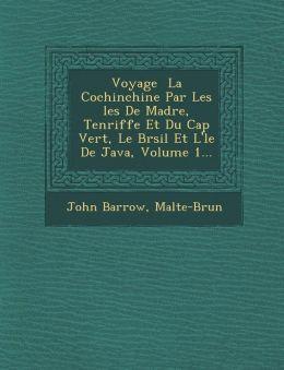 Voyage La Cochinchine Par Les les De Mad re, Ten riffe Et Du Cap Vert, Le Br sil Et L' le De Java, Volume 1...