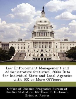 Law Enforcement Management and Administrative Statistics, 2000: Data for Individual State and Local Agencies with 100 or More Officers