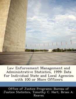 Law Enforcement Management and Administrative Statistics, 1999: Data for Individual State and Local Agencies with 100 or More Officers