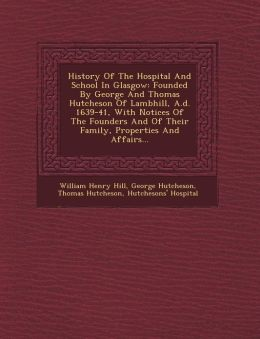 History Of The Hospital And School In Glasgow: Founded By George And Thomas Hutcheson Of Lambhill, A.d. 1639-41, With Notices Of The Founders And Of Their Family, Properties And Affairs...