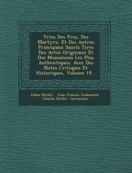 Vries Des P res, Des Martyrs, Et Des Autres Principaux Saints Tir es Des Actes Originaux Et Des Monumens Les Plus Authentiques, Avec Des Notes Critiques Et Historiques, Volume 19...