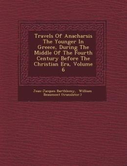 Travels Of Anacharsis The Younger In Greece, During The Middle Of The Fourth Century Before The Christian Era, Volume 6