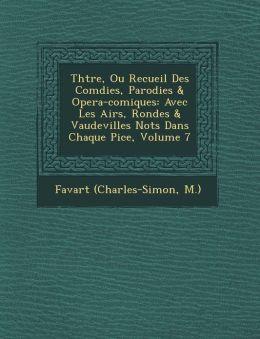 Th tre, Ou Recueil Des Com dies, Parodies & Opera-comiques: Avec Les Airs, Rondes & Vaudevilles Not s Dans Chaque Pi ce, Volume 7