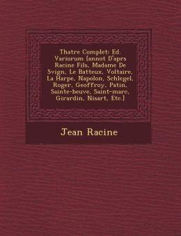 Th Atre Complet: Ed. Variorum [Annot D'Apr S Racine Fils, Madame de S Vign, Le Batteux, Voltaire, La Harpe, Napol On, Schlegel, Roger,