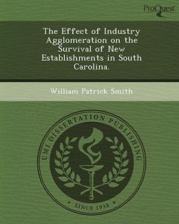 The Effect of Industry Agglomeration on the Survival of New Establishments in South Carolina.