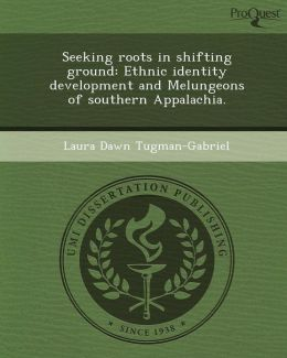 Seeking roots in shifting ground: Ethnic identity development and Melungeons of southern Appalachia.