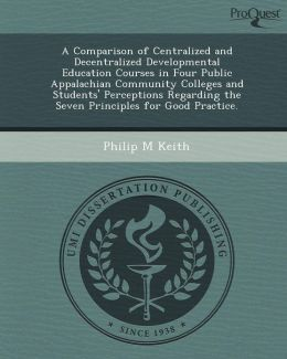 A Comparison of Centralized and Decentralized Developmental Education Courses in Four Public Appalachian Community Colleges and Students' Perceptions Regarding the Seven Principles for Good Practice.
