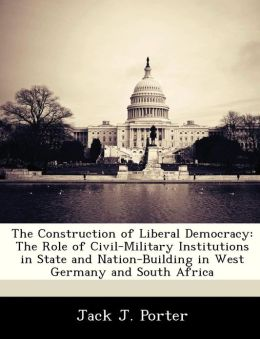 The Construction of Liberal Democracy: The Role of Civil-Military Institutions in State and Nation-Building in West Germany and South Africa
