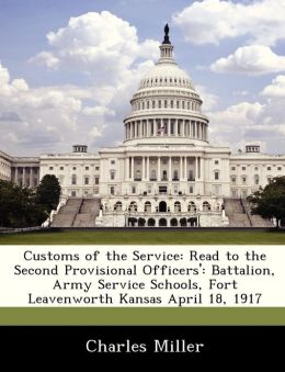 Customs of the Service: Read to the Second Provisional Officers': Battalion, Army Service Schools, Fort Leavenworth Kansas April 18, 1917