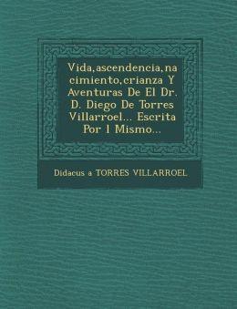 Vida, Ascendencia, Nacimiento, Crianza y Aventuras de El Dr. D. Diego de Torres Villarroel... Escrita Por L Mismo...