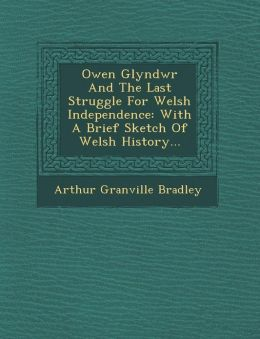 Owen Glyndwr And The Last Struggle For Welsh Independence: With A Brief Sketch Of Welsh History...