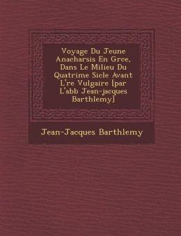 Voyage Du Jeune Anacharsis En Gr ce, Dans Le Milieu Du Quatri me Si cle Avant L' re Vulgaire [par L'abb Jean-jacques Barth lemy]