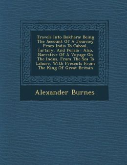 Travels Into Bokhara: Being The Account Of A Journey From India To Cabool, Tartary, And Persia : Also, Narrative Of A Voyage On The Indus, From The Sea To Lahore, With Presents From The King Of Great Britain